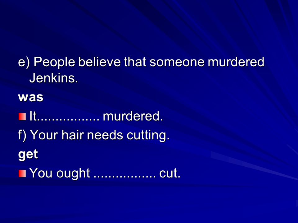 e) People believe that someone murdered Jenkins. was It................. murdered. f) Your hair needs cutting. get You ought................. cut.