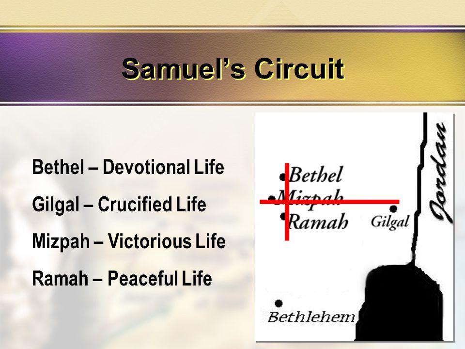 Bethel – Devotional Life Gilgal – Crucified Life Mizpah – Victorious Life Ramah – Peaceful Life Samuel's Circuit