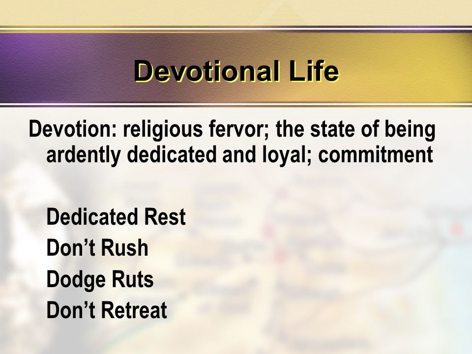 Devotional Life Devotion: religious fervor; the state of being ardently dedicated and loyal; commitment Dedicated Rest Don't Rush Dodge Ruts Don't Retreat