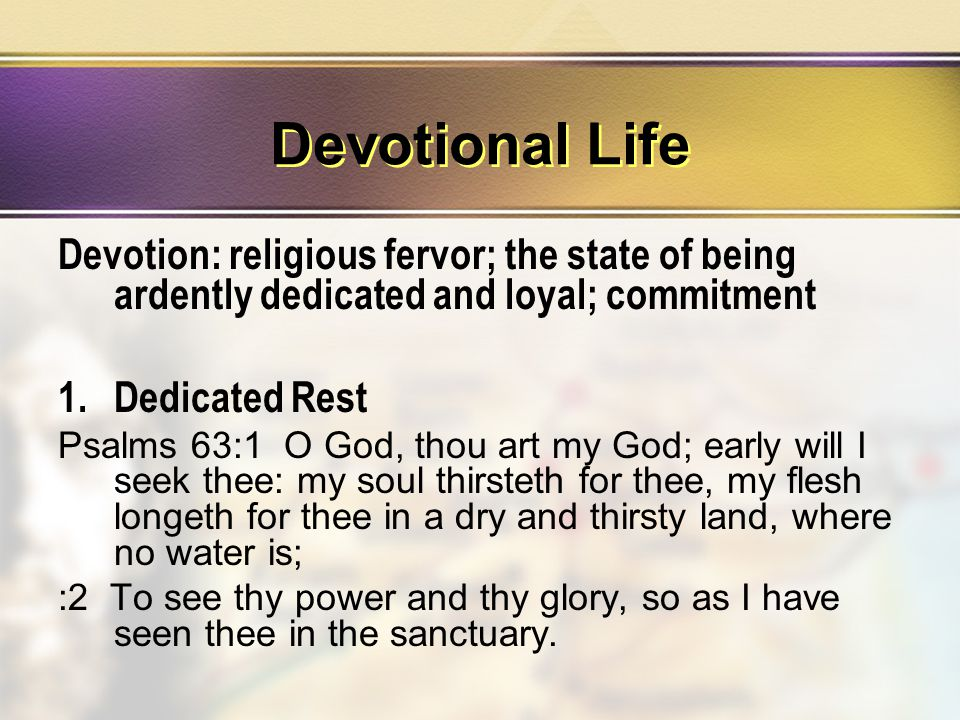 Devotional Life Devotion: religious fervor; the state of being ardently dedicated and loyal; commitment 1.Dedicated Rest Psalms 63:1 O God, thou art my God; early will I seek thee: my soul thirsteth for thee, my flesh longeth for thee in a dry and thirsty land, where no water is; :2 To see thy power and thy glory, so as I have seen thee in the sanctuary.