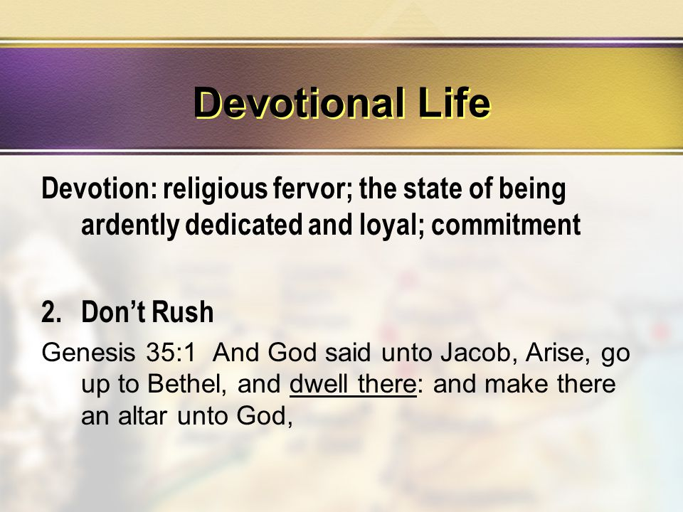 Devotional Life Devotion: religious fervor; the state of being ardently dedicated and loyal; commitment 2.Don't Rush Genesis 35:1 And God said unto Jacob, Arise, go up to Bethel, and dwell there: and make there an altar unto God,