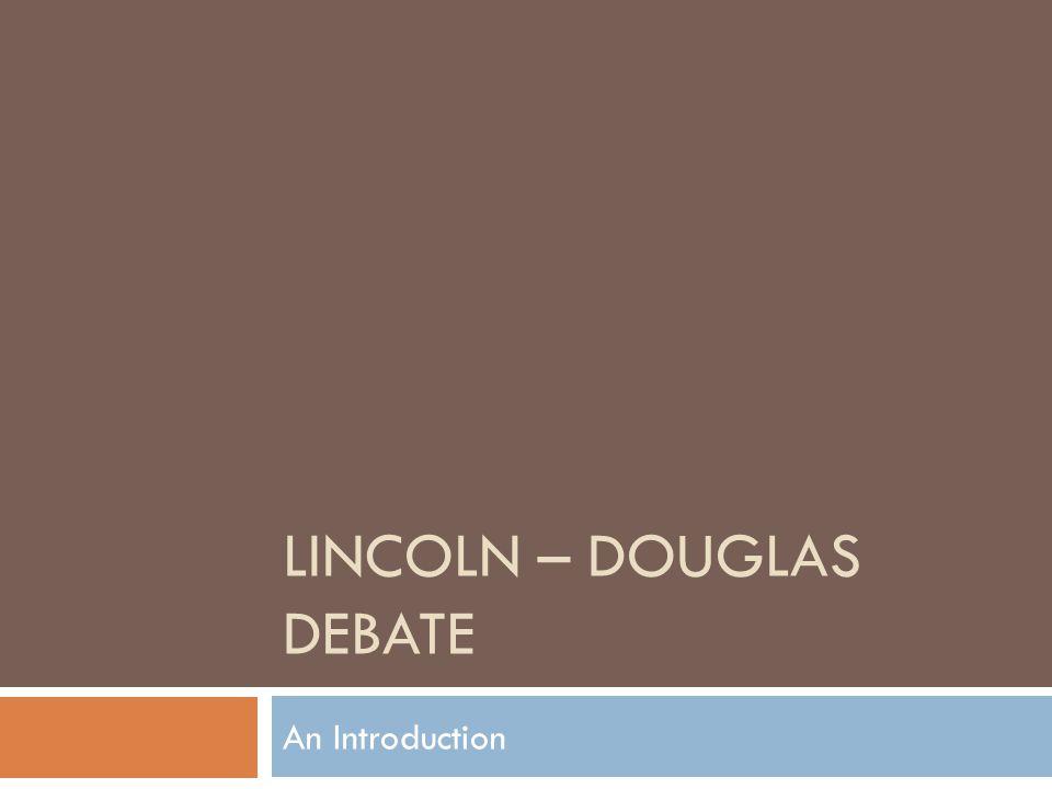 LINCOLN – DOUGLAS DEBATE An Introduction