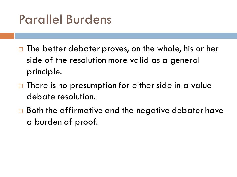 Parallel Burdens  The better debater proves, on the whole, his or her side of the resolution more valid as a general principle.  There is no presump