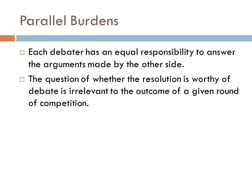 Parallel Burdens  Each debater has an equal responsibility to answer the arguments made by the other side.  The question of whether the resolution i