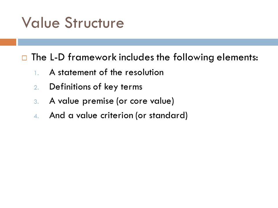 Value Structure  The L-D framework includes the following elements: 1. A statement of the resolution 2. Definitions of key terms 3. A value premise (