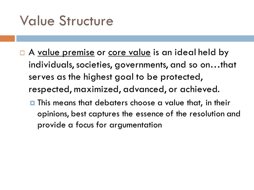 Value Structure  A value premise or core value is an ideal held by individuals, societies, governments, and so on…that serves as the highest goal to