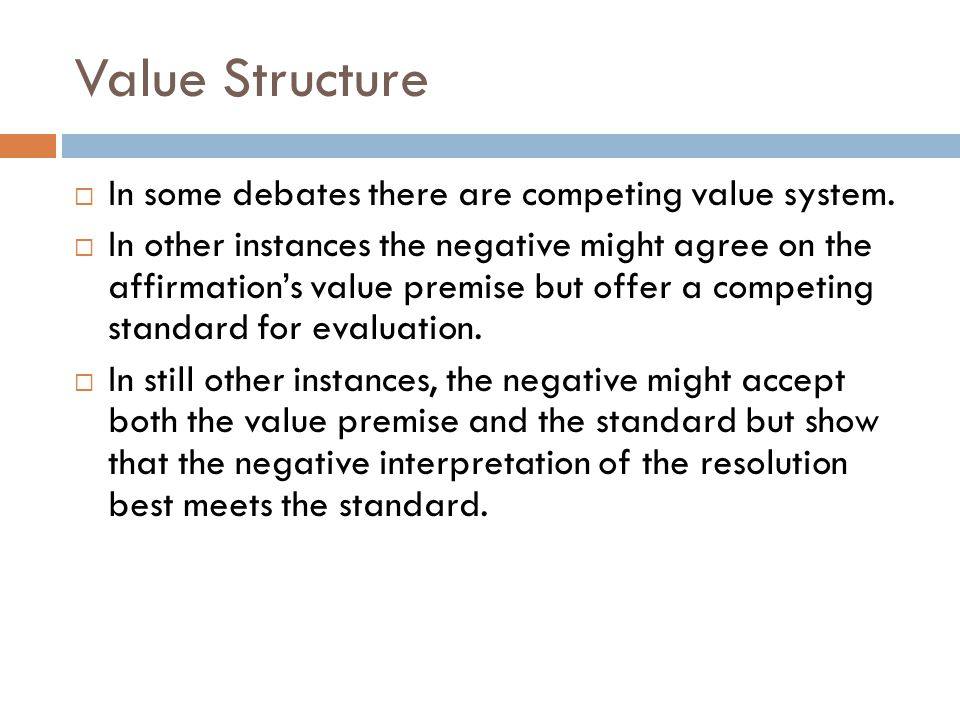 Value Structure  In some debates there are competing value system.  In other instances the negative might agree on the affirmation's value premise b