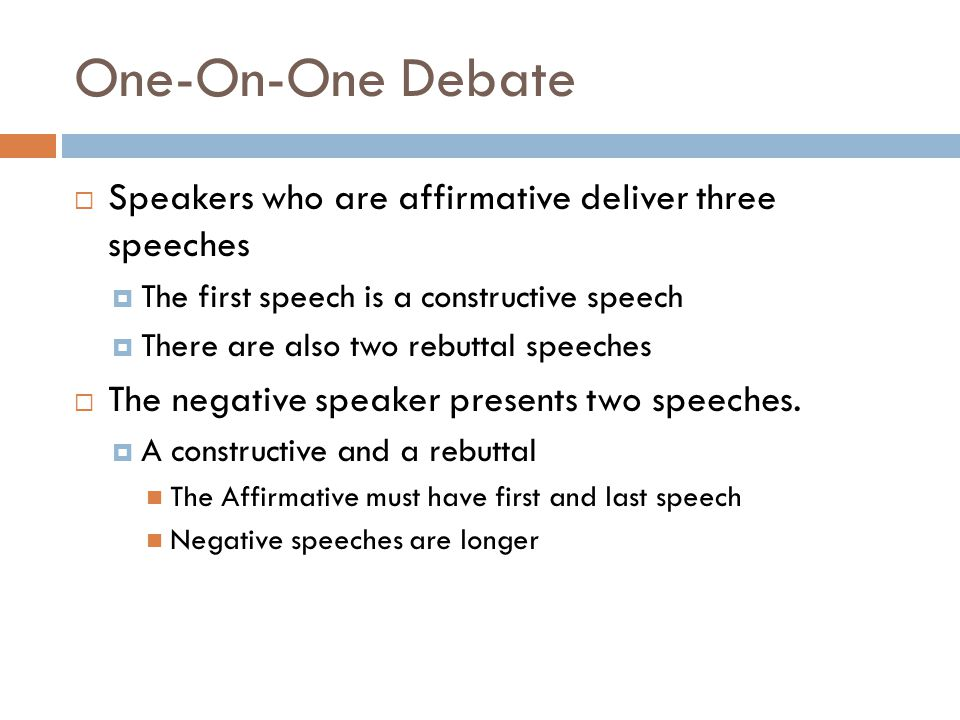 One-On-One Debate  Speakers who are affirmative deliver three speeches  The first speech is a constructive speech  There are also two rebuttal spee