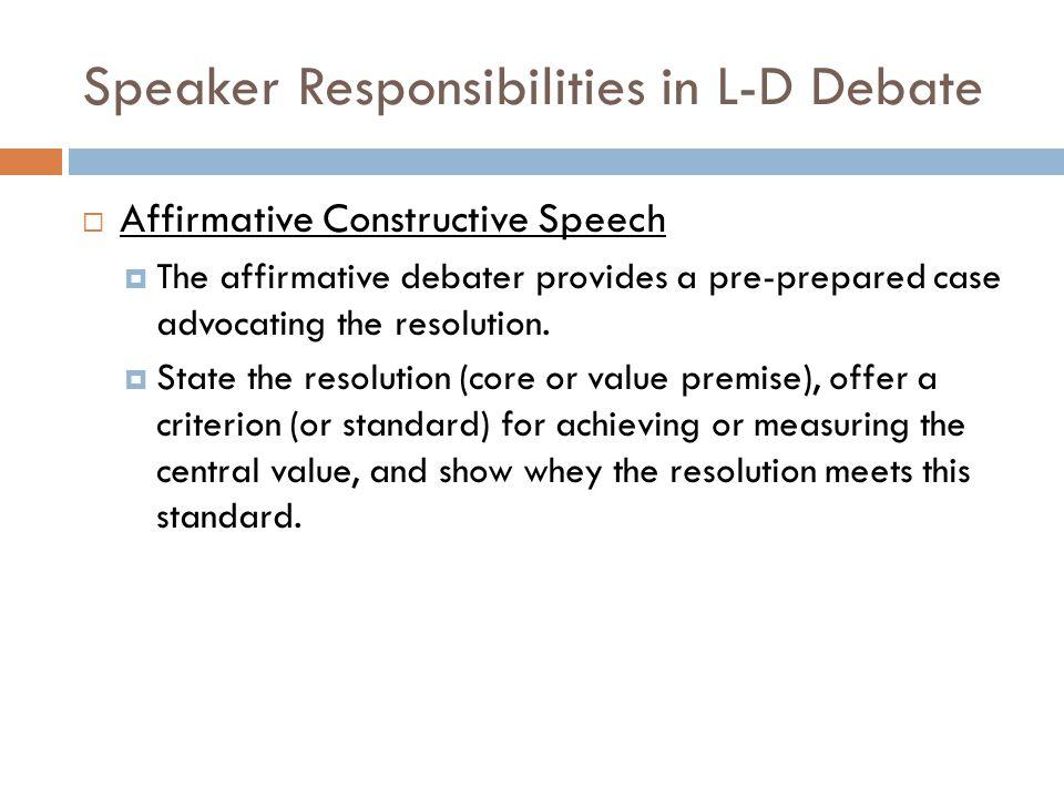 Speaker Responsibilities in L-D Debate  Affirmative Constructive Speech  The affirmative debater provides a pre-prepared case advocating the resolut