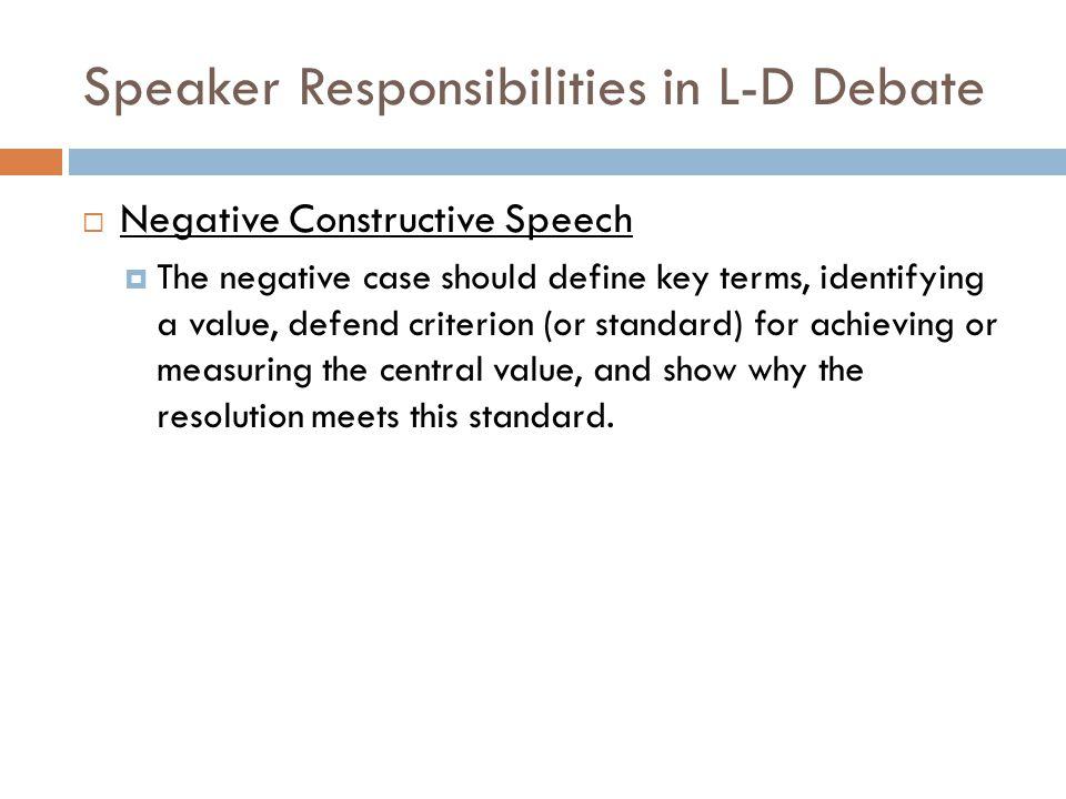 Speaker Responsibilities in L-D Debate  Negative Constructive Speech  The negative case should define key terms, identifying a value, defend criteri