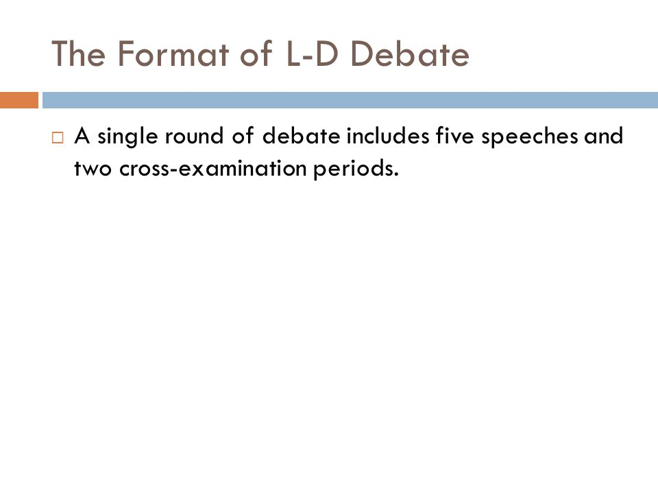 The Format of L-D Debate  A single round of debate includes five speeches and two cross-examination periods.