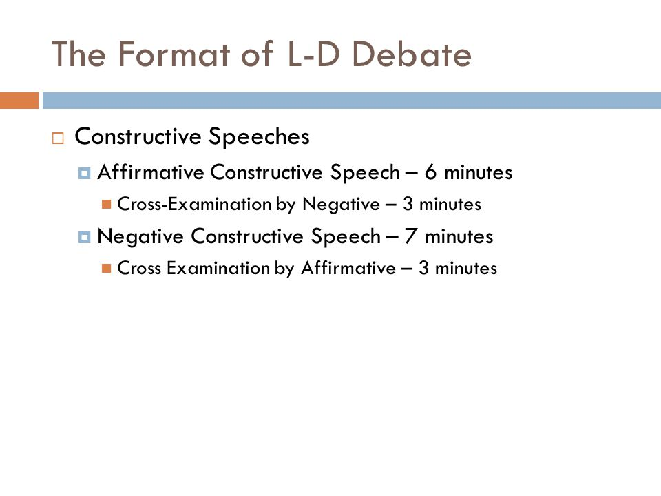 The Format of L-D Debate  Constructive Speeches  Affirmative Constructive Speech – 6 minutes Cross-Examination by Negative – 3 minutes  Negative Co