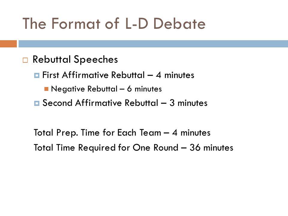 The Format of L-D Debate  Rebuttal Speeches  First Affirmative Rebuttal – 4 minutes Negative Rebuttal – 6 minutes  Second Affirmative Rebuttal – 3