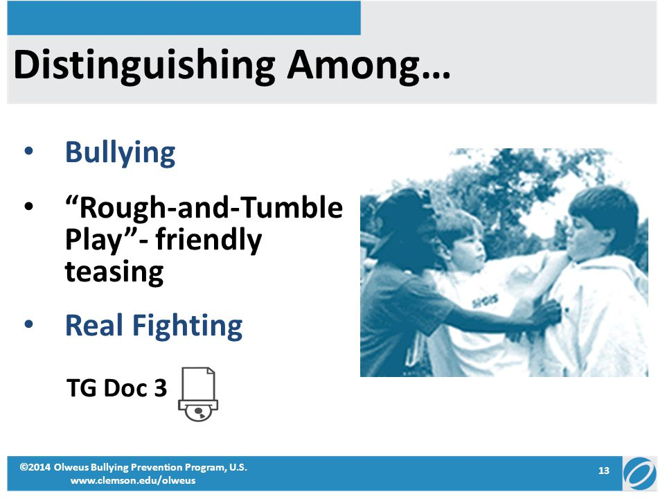 "13 ©2014 Olweus Bullying Prevention Program, U.S. www.clemson.edu/olweus Distinguishing Among… Bullying ""Rough-and-Tumble Play""- friendly teasing Real"