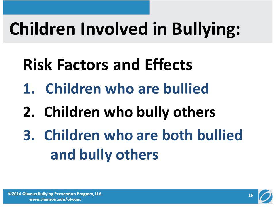 16 ©2014 Olweus Bullying Prevention Program, U.S. www.clemson.edu/olweus Children Involved in Bullying: Risk Factors and Effects 1.Children who are bu