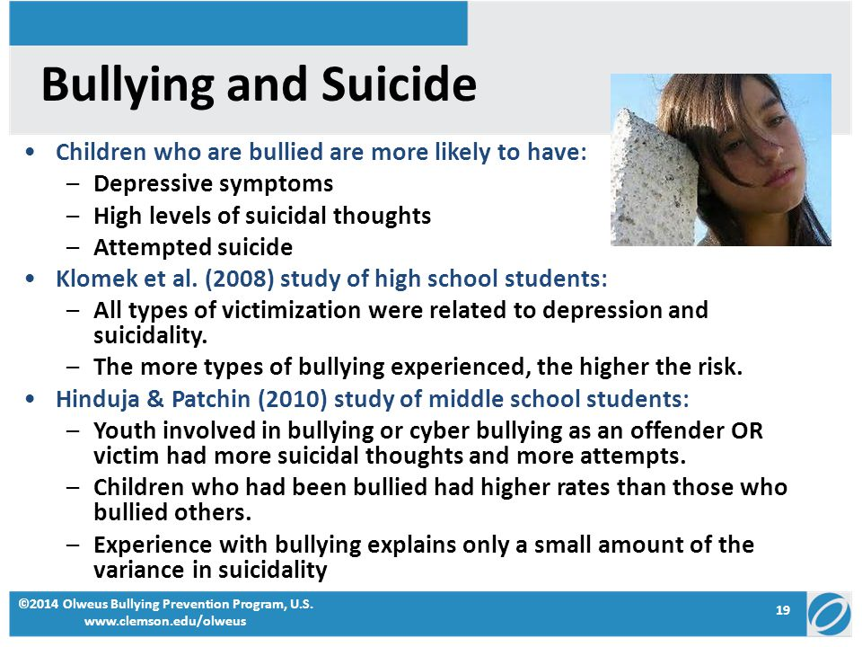 Bullying and Suicide Children who are bullied are more likely to have: –Depressive symptoms –High levels of suicidal thoughts –Attempted suicide Klomek et al.