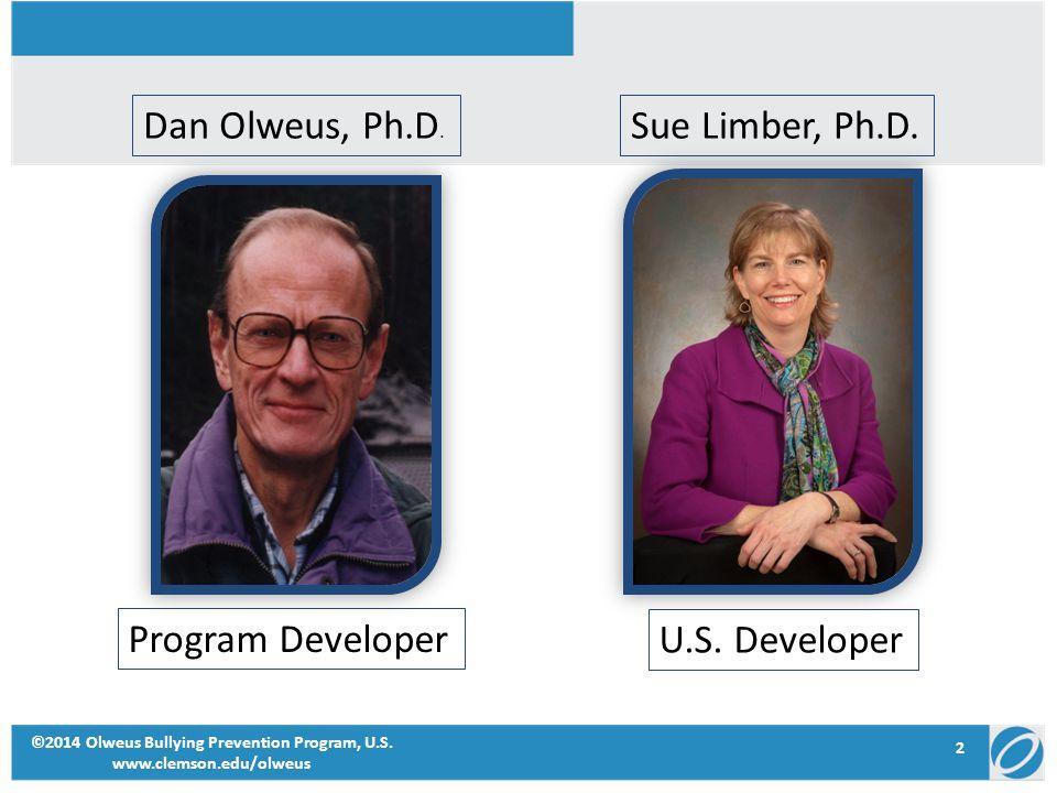 2 ©2014 Olweus Bullying Prevention Program, U.S. www.clemson.edu/olweus Dan Olweus, Ph.D. Sue Limber, Ph.D. Program Developer U.S. Developer
