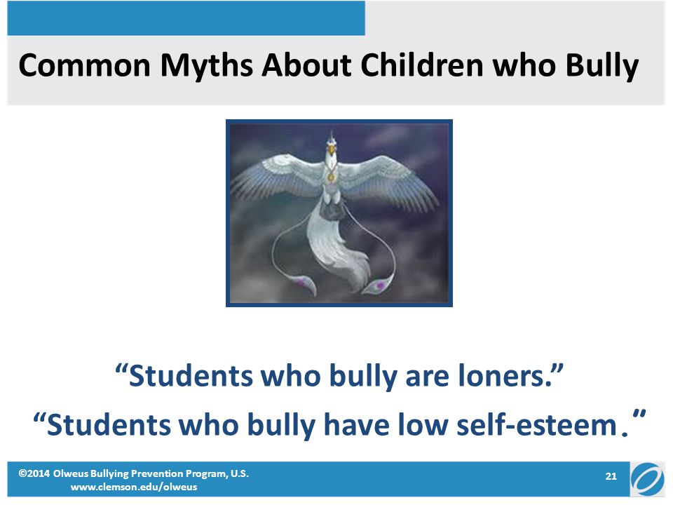 Common Myths About Children who Bully Students who bully are loners. Students who bully have low self-esteem. 21 ©2014 Olweus Bullying Prevention Program, U.S.