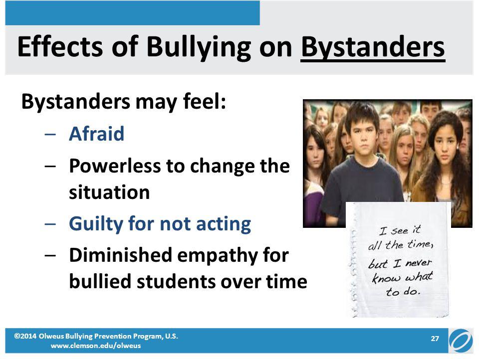 27 ©2014 Olweus Bullying Prevention Program, U.S. www.clemson.edu/olweus Effects of Bullying on Bystanders Bystanders may feel: –Afraid –Powerless to