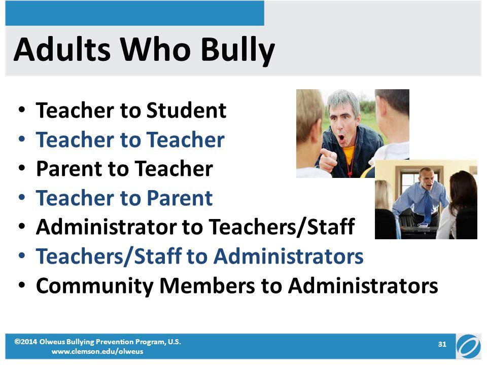 31 ©2014 Olweus Bullying Prevention Program, U.S. www.clemson.edu/olweus Adults Who Bully Teacher to Student Teacher to Teacher Parent to Teacher Teac