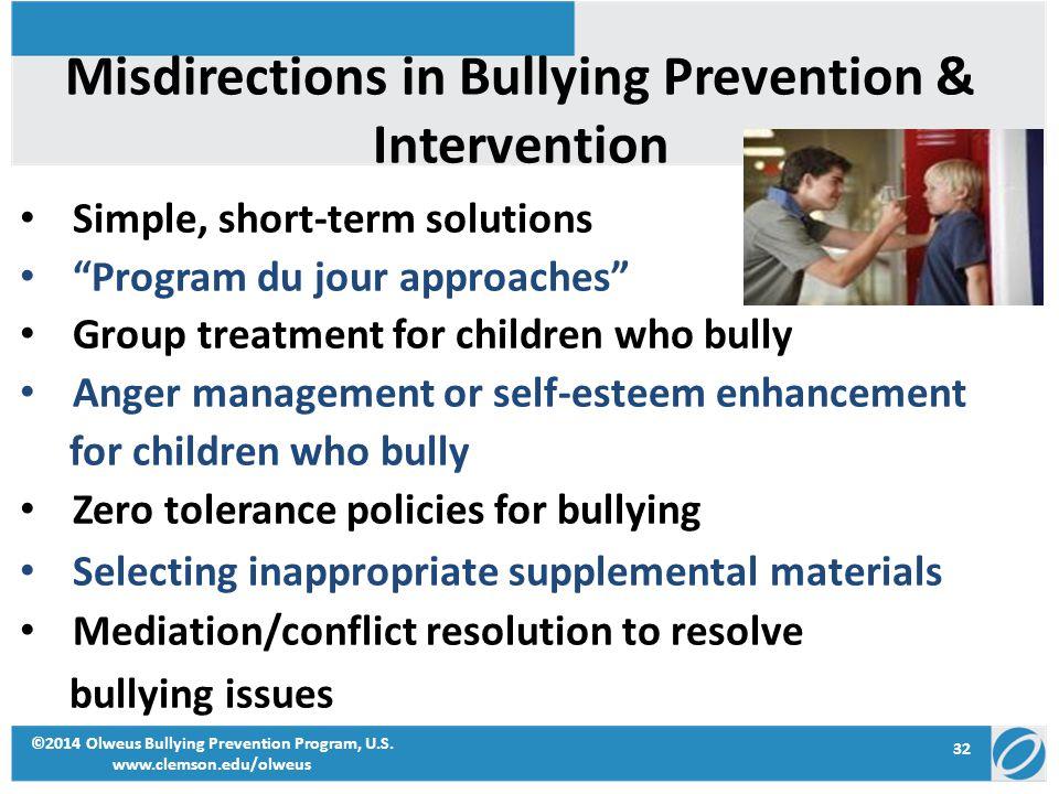 32 ©2014 Olweus Bullying Prevention Program, U.S. www.clemson.edu/olweus Misdirections in Bullying Prevention & Intervention Simple, short-term soluti