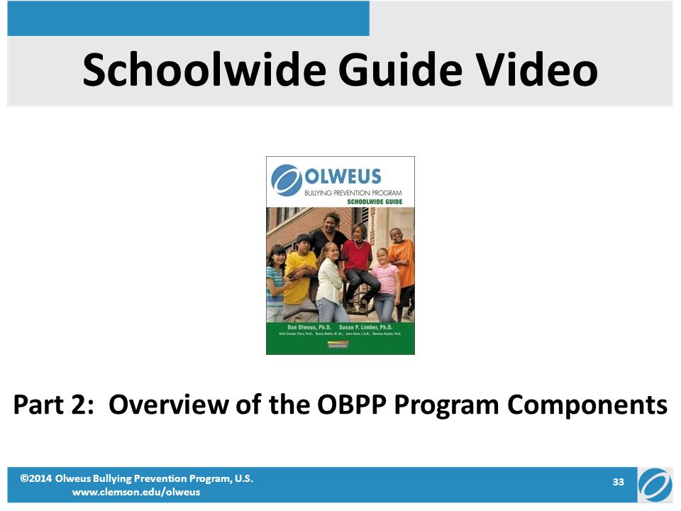 33 ©2014 Olweus Bullying Prevention Program, U.S. www.clemson.edu/olweus Schoolwide Guide Video Part 2: Overview of the OBPP Program Components