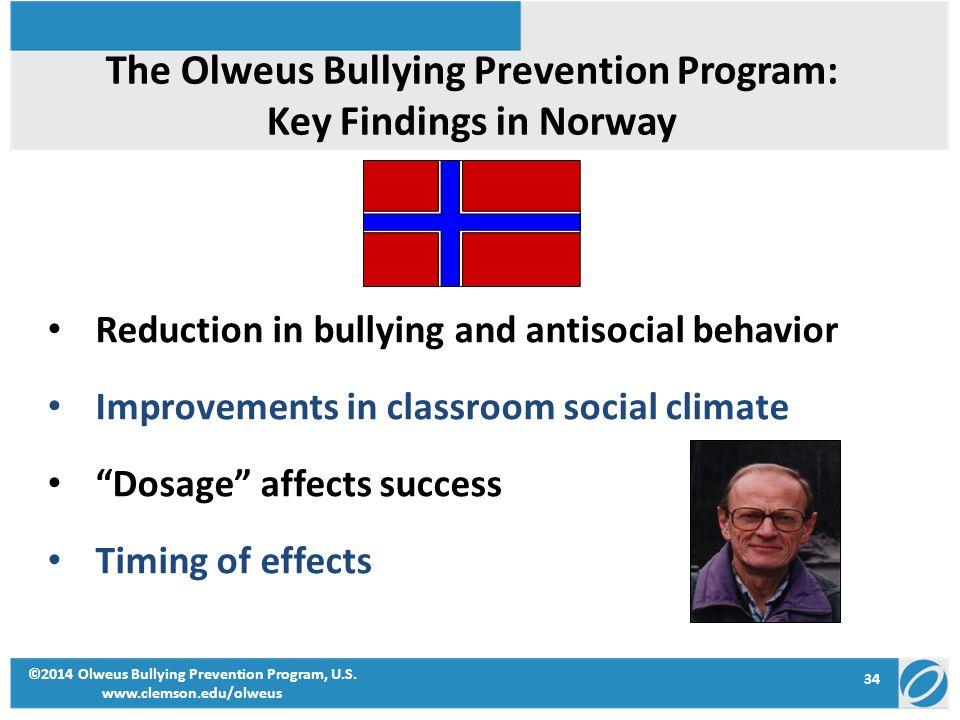 34 ©2014 Olweus Bullying Prevention Program, U.S. www.clemson.edu/olweus Reduction in bullying and antisocial behavior Improvements in classroom socia