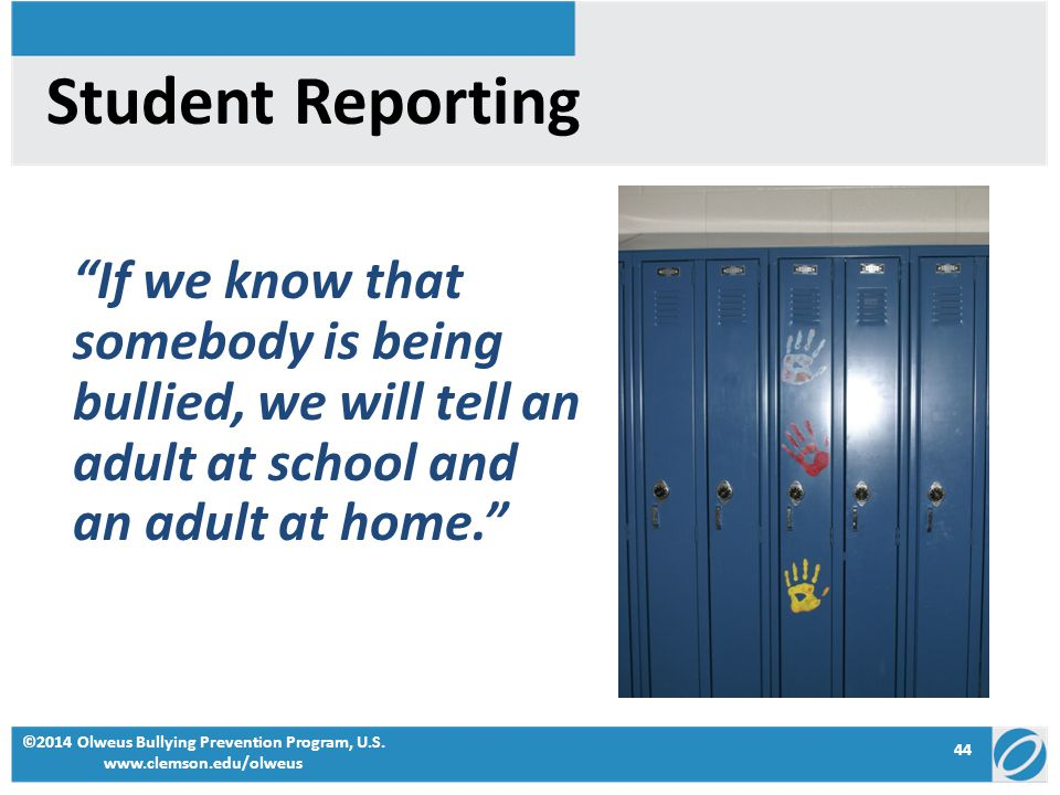 Student Reporting If we know that somebody is being bullied, we will tell an adult at school and an adult at home. ©2014 Olweus Bullying Prevention Program, U.S.