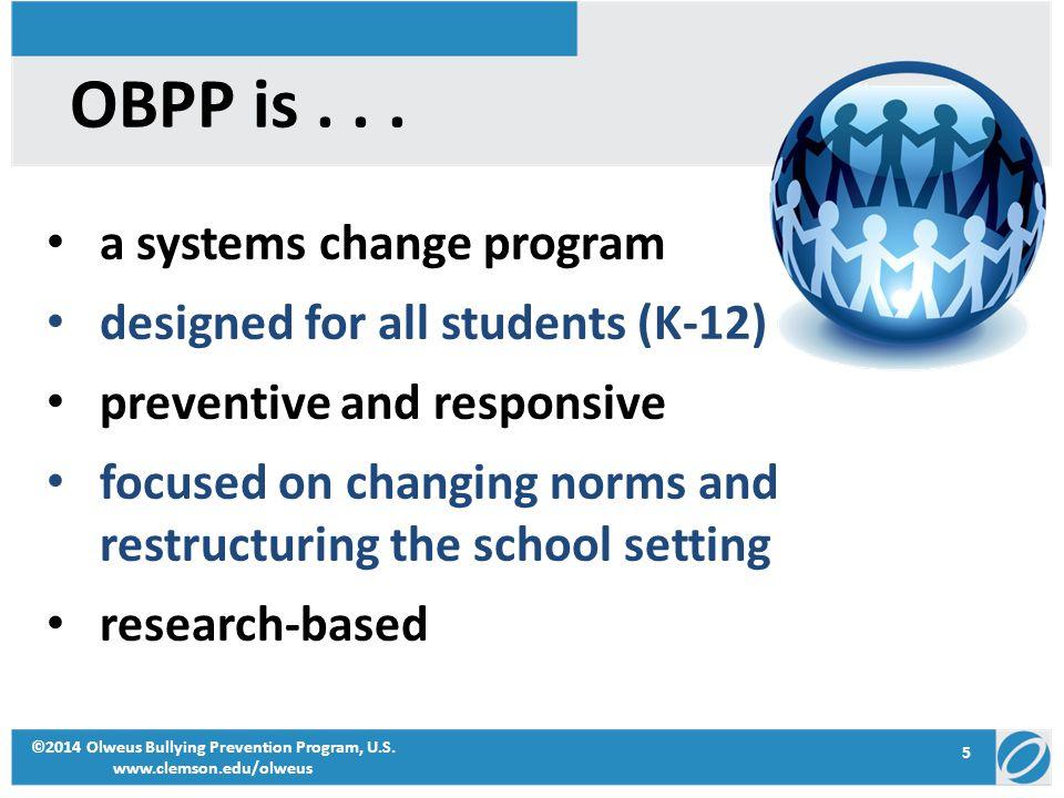 5 ©2014 Olweus Bullying Prevention Program, U.S. www.clemson.edu/olweus OBPP is... a systems change program designed for all students (K-12) preventiv