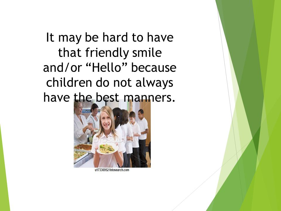 It may be hard to have that friendly smile and/or Hello because children do not always have the best manners.