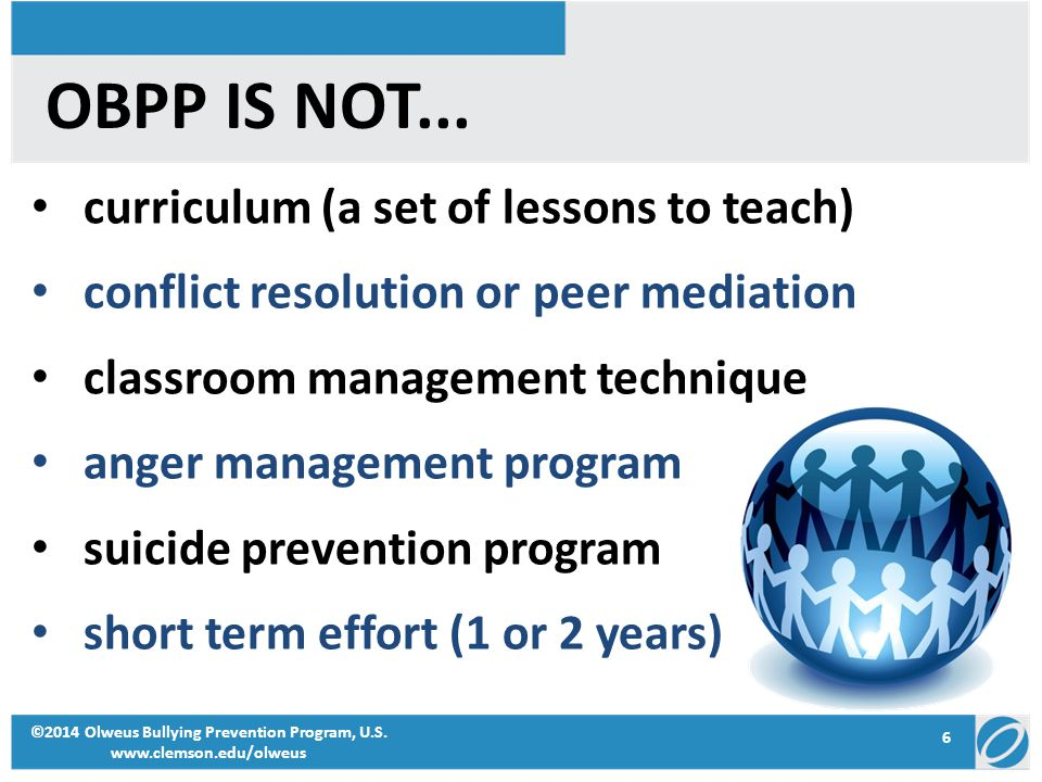 6 ©2014 Olweus Bullying Prevention Program, U.S. www.clemson.edu/olweus OBPP IS NOT... curriculum (a set of lessons to teach) conflict resolution or p