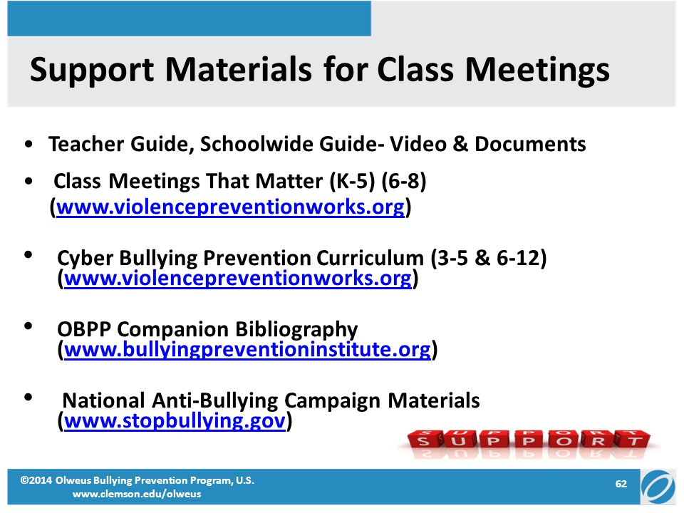 62 ©2014 Olweus Bullying Prevention Program, U.S. www.clemson.edu/olweus Support Materials for Class Meetings Teacher Guide, Schoolwide Guide- Video &