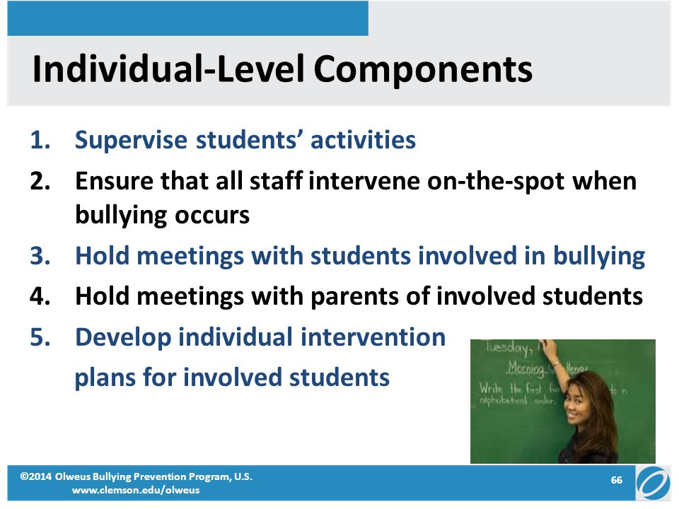 66 ©2014 Olweus Bullying Prevention Program, U.S. www.clemson.edu/olweus Individual-Level Components 1.Supervise students' activities 2.Ensure that al