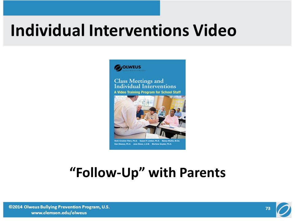 """73 ©2014 Olweus Bullying Prevention Program, U.S. www.clemson.edu/olweus Individual Interventions Video """"Follow-Up"""" with Parents"""