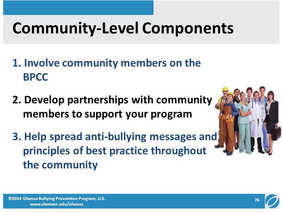 76 ©2014 Olweus Bullying Prevention Program, U.S. www.clemson.edu/olweus Community-Level Components 1. Involve community members on the BPCC 2. Develo