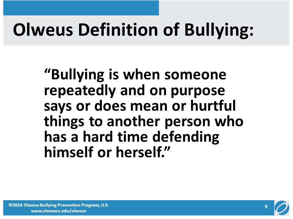 """9 ©2014 Olweus Bullying Prevention Program, U.S. www.clemson.edu/olweus Olweus Definition of Bullying: """"Bullying is when someone repeatedly and on pur"""