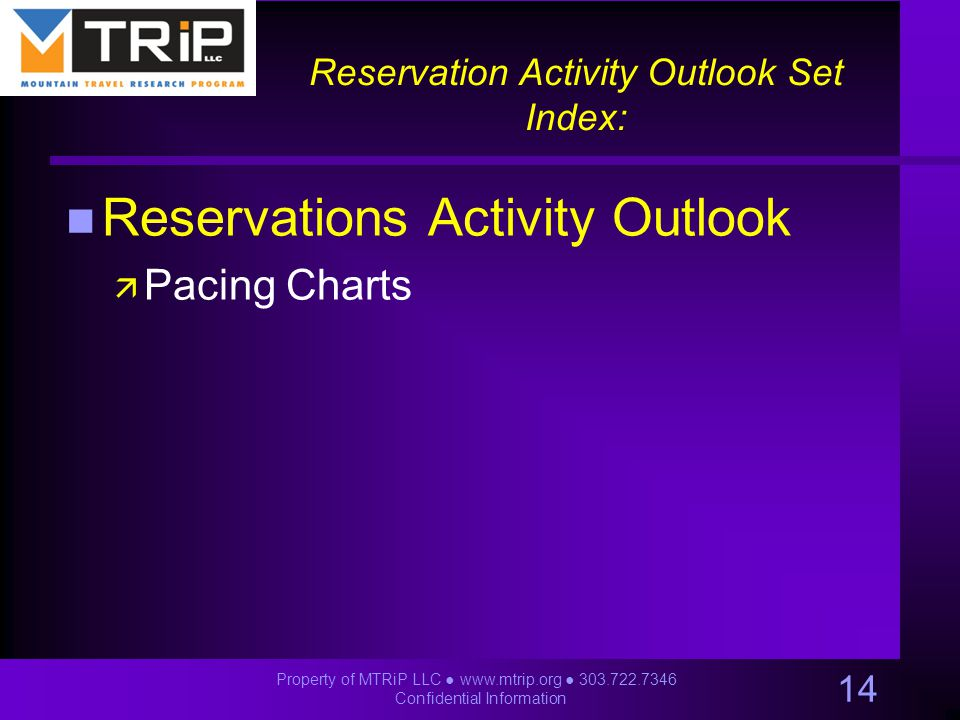 Reservation Activity Outlook Set Index: n Reservations Activity Outlook ä Pacing Charts 14 Property of MTRiP LLC ● www.mtrip.org ● 303.722.7346 Confidential Information