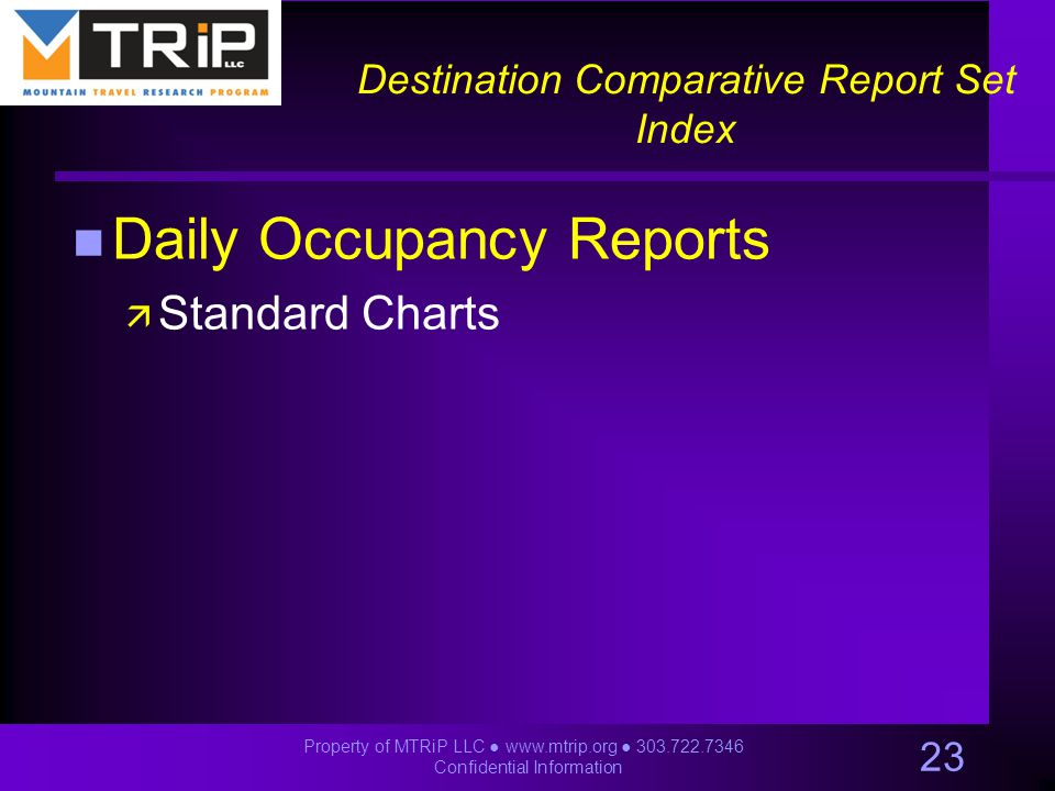 Destination Comparative Report Set Index n Daily Occupancy Reports ä Standard Charts 23 Property of MTRiP LLC ● www.mtrip.org ● 303.722.7346 Confidential Information