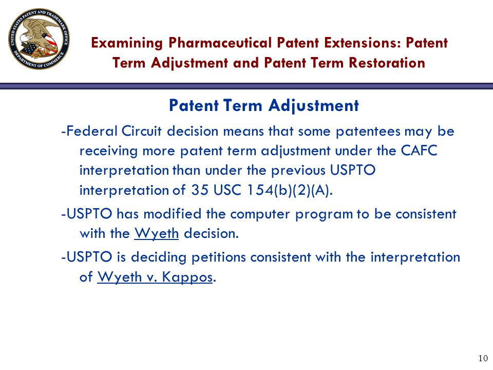 10 Examining Pharmaceutical Patent Extensions: Patent Term Adjustment and Patent Term Restoration Patent Term Adjustment -Federal Circuit decision means that some patentees may be receiving more patent term adjustment under the CAFC interpretation than under the previous USPTO interpretation of 35 USC 154(b)(2)(A).