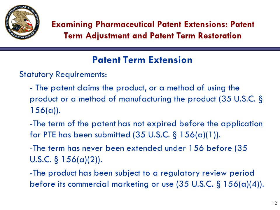 12 Examining Pharmaceutical Patent Extensions: Patent Term Adjustment and Patent Term Restoration Patent Term Extension Statutory Requirements: - The patent claims the product, or a method of using the product or a method of manufacturing the product (35 U.S.C.