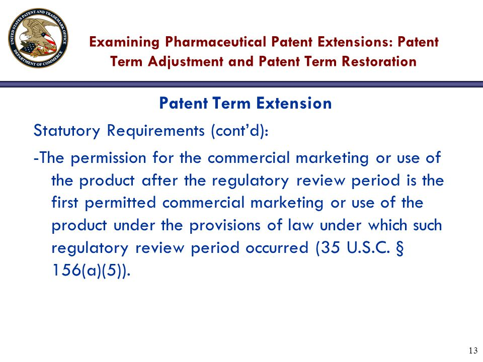 13 Examining Pharmaceutical Patent Extensions: Patent Term Adjustment and Patent Term Restoration Patent Term Extension Statutory Requirements (cont'd): -The permission for the commercial marketing or use of the product after the regulatory review period is the first permitted commercial marketing or use of the product under the provisions of law under which such regulatory review period occurred (35 U.S.C.