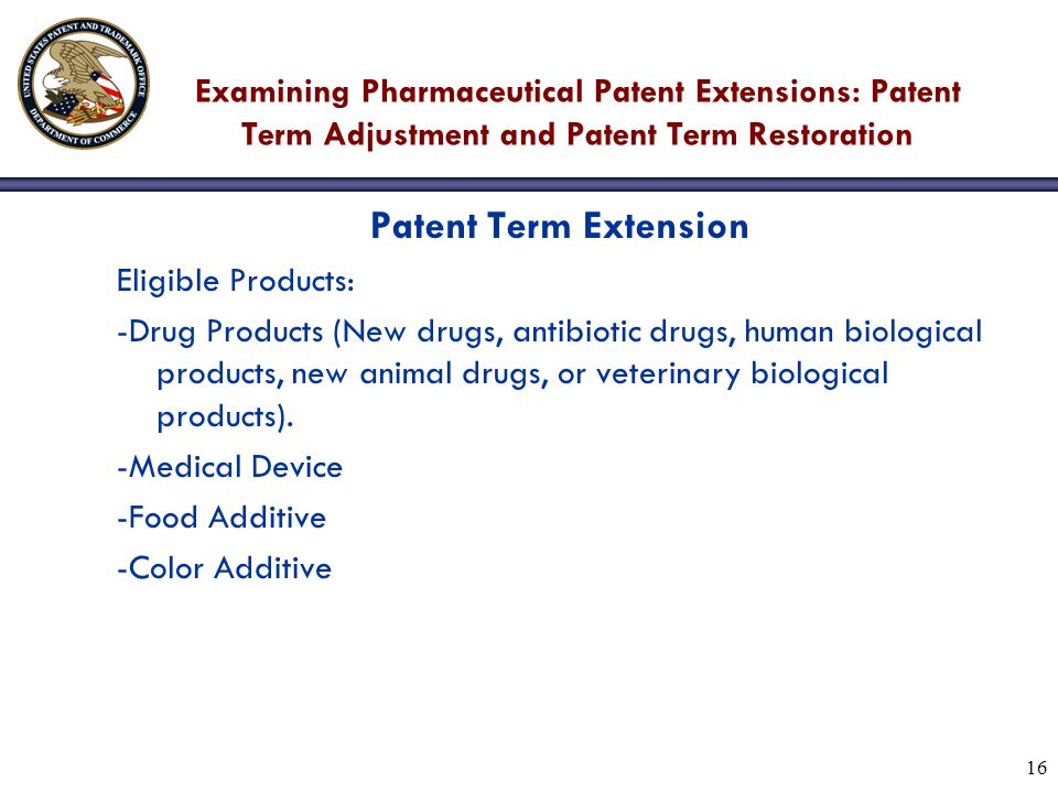 16 Examining Pharmaceutical Patent Extensions: Patent Term Adjustment and Patent Term Restoration Patent Term Extension Eligible Products: -Drug Products (New drugs, antibiotic drugs, human biological products, new animal drugs, or veterinary biological products).