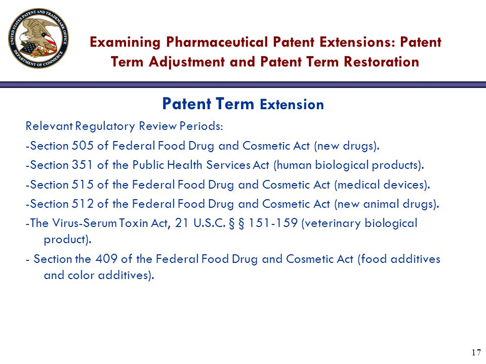 17 Examining Pharmaceutical Patent Extensions: Patent Term Adjustment and Patent Term Restoration Patent Term Extension Relevant Regulatory Review Periods: -Section 505 of Federal Food Drug and Cosmetic Act (new drugs).