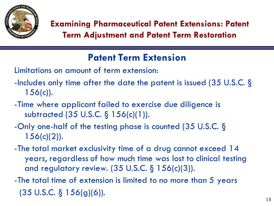 18 Examining Pharmaceutical Patent Extensions: Patent Term Adjustment and Patent Term Restoration Patent Term Extension Limitations on amount of term extension: -Includes only time after the date the patent is issued (35 U.S.C.