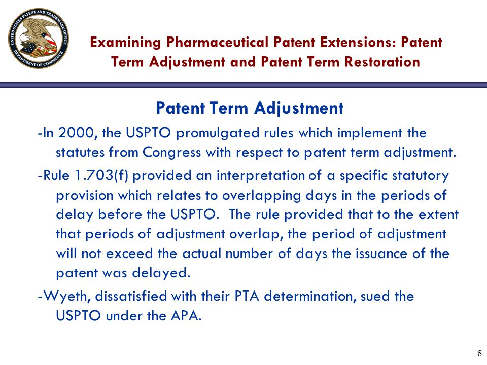 8 Examining Pharmaceutical Patent Extensions: Patent Term Adjustment and Patent Term Restoration Patent Term Adjustment -In 2000, the USPTO promulgated rules which implement the statutes from Congress with respect to patent term adjustment.