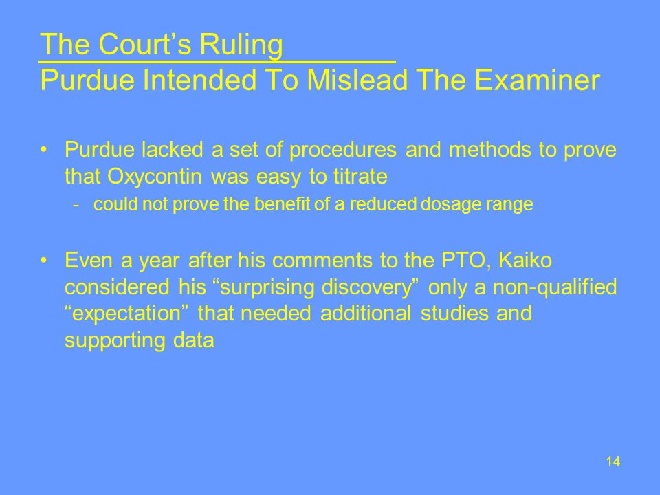 14 The Court's Ruling Purdue Intended To Mislead The Examiner Purdue lacked a set of procedures and methods to prove that Oxycontin was easy to titrate -could not prove the benefit of a reduced dosage range Even a year after his comments to the PTO, Kaiko considered his surprising discovery only a non-qualified expectation that needed additional studies and supporting data