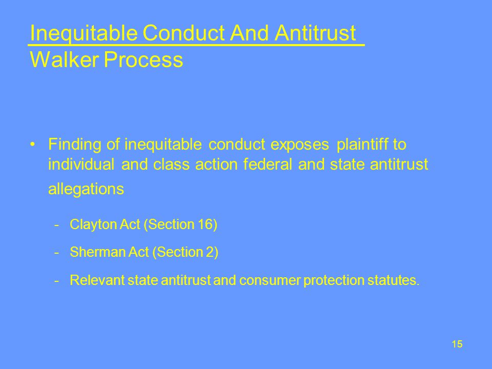 15 Inequitable Conduct And Antitrust Walker Process Finding of inequitable conduct exposes plaintiff to individual and class action federal and state antitrust allegations -Clayton Act (Section 16) -Sherman Act (Section 2) -Relevant state antitrust and consumer protection statutes.