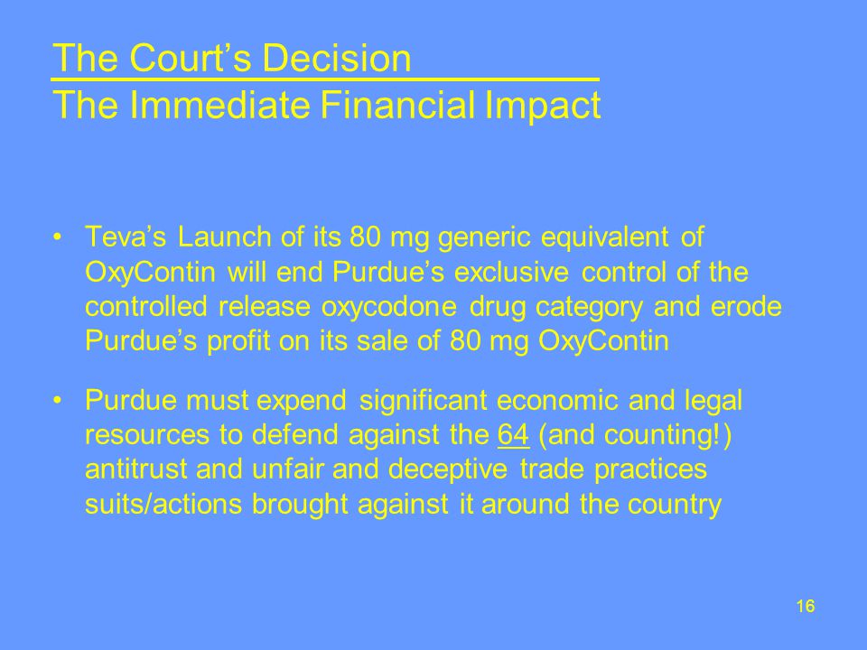 16 The Court's Decision The Immediate Financial Impact Teva's Launch of its 80 mg generic equivalent of OxyContin will end Purdue's exclusive control of the controlled release oxycodone drug category and erode Purdue's profit on its sale of 80 mg OxyContin Purdue must expend significant economic and legal resources to defend against the 64 (and counting!) antitrust and unfair and deceptive trade practices suits/actions brought against it around the country