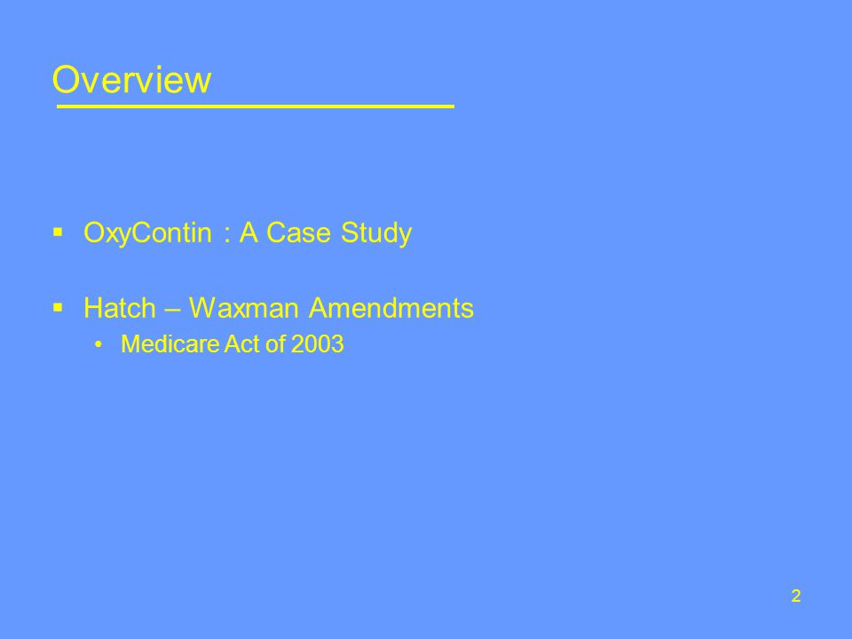 2 Overview  OxyContin : A Case Study  Hatch – Waxman Amendments Medicare Act of 2003