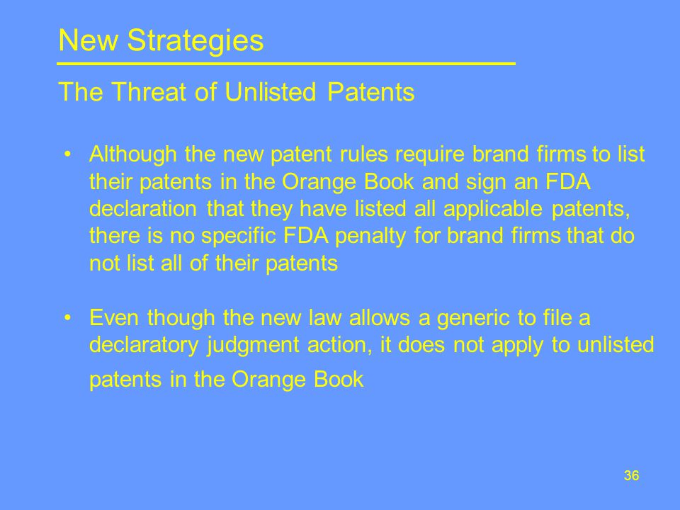 36 Although the new patent rules require brand firms to list their patents in the Orange Book and sign an FDA declaration that they have listed all applicable patents, there is no specific FDA penalty for brand firms that do not list all of their patents Even though the new law allows a generic to file a declaratory judgment action, it does not apply to unlisted patents in the Orange Book New Strategies The Threat of Unlisted Patents